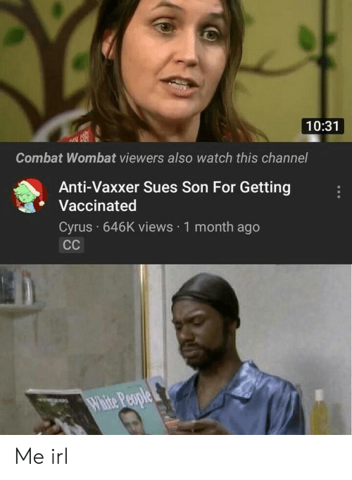 wombat: 10:31  Combat Wombat viewers also watch this channel  Anti-Vaxxer Sues Son For Getting  Vaccinated  Cyrus 646K views 1 month ago Me irl
