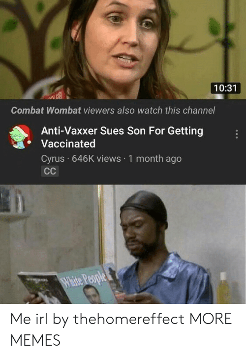 wombat: 10:31  Combat Wombat viewers also watch this channel  Anti-Vaxxer Sues Son For Getting  Vaccinated  Cyrus 646K views 1 month ago Me irl by thehomereffect MORE MEMES