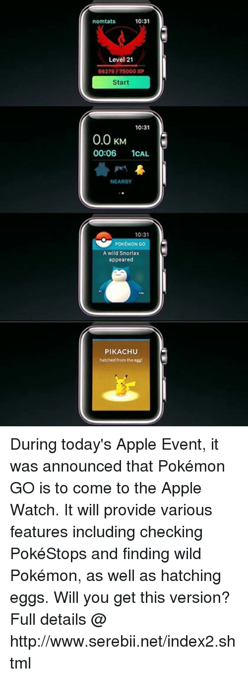 Apple, Apple Watch, and Dank: 10:31  norm tats  Level 21  56275/75000 XP  Start  10:31  0.0 KM  00:06  1CAL  NEARBY  10:31  POKEMON GO  A wild Snorlax  appeared  PIKACHU  hatched from the egg During today's Apple Event, it was announced that Pokémon GO is to come to the Apple Watch. It will provide various features including checking PokéStops and finding wild Pokémon, as well as hatching eggs. Will you get this version? Full details @ http://www.serebii.net/index2.shtml