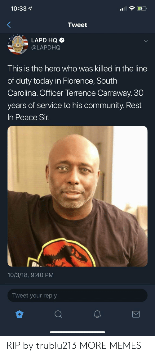 florence: 10:33  Tweet  LAPD HQ  @LAPDHO  This is the hero who was killed in the line  of duty today in Florence, South  Carolina. Officer Terrence Carraway. 30  years of service to his community. Rest  In Peace Sir  10/3/18, 9:40 PM  Tweet your reply RIP by trublu213 MORE MEMES