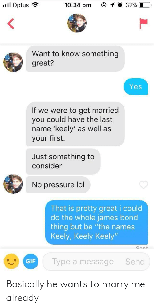 """No Pressure: 10:34 pm  C  0 32%  Want to know something  great?  Yes  If we were to get married  you could have the last  name 'keely' as well as  your first.  Just something to  consider  No pressure lol  That is pretty great i could  do the whole james bond  thing but be """"the names  Keely, Keely Keely  GIF  Type a message  Send Basically he wants to marry me already"""