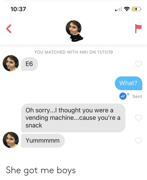 vending machine: 10:37  <  YOU MATCHED WITH NIKI ON 11/11/19  Е6  What?  +  Sent  Oh sorry...I thought you were a  vending machine...cause you're a  snack  Yummmmm  L She got me boys
