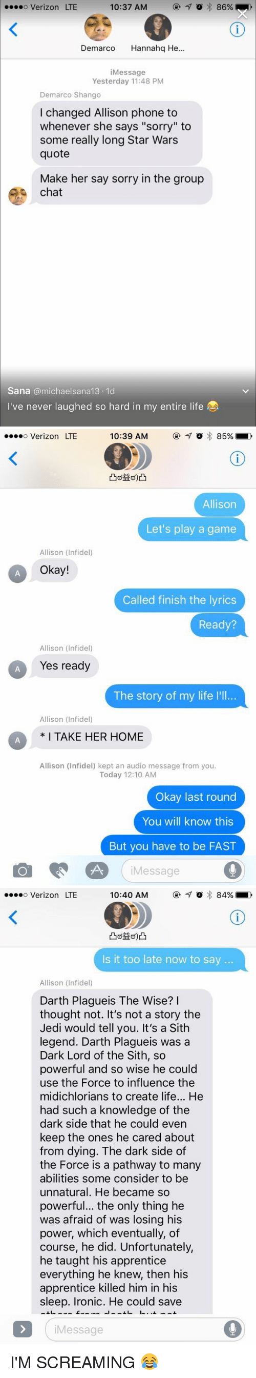 "infidelity: 10:37 AM  7 o 86%  ....o Verizon LTE  Demarco  anna  He  i Message  Yesterday 11:48 PM  Demarco Shango  I changed Allison phone to  whenever she says ""sorry"" to  some really long Star Wars  quote  Make her say sorry in the group  chat  Sana michael sana 13.1d  I've never laughed so hard in my entire life   10:39 AM  o 85%  o Verizon LTE  Allison  Let's play a game  Allison (Infidel)  Okay!  Called finish the lyrics  Ready?  Allison (Infidel)  Yes ready  The story of my life l'll...  Allison (Infidel)  CA I TAKE HER HOME  Allison (Infidel) kept an audio message from you.  Today 12:10 AM  Okay last round  You will know this  But you have to be FAST  Message   o Verizon LTE  84%  10:40 AM  Is it too late now to say  Allison (Infidel)  Darth Plagueis The Wise?  I  thought not. It's not a story the  Jedi would tell you. It's a Sith  legend. Darth Plagueis was a  Dark Lord of the Sith, so  powerful and so wise he could  use the Force to influence the  midichlorians to create life... He  had such a knowledge of the  dark side that he could even  keep the ones he cared about  from dying. The dark side of  the Force is a pathway to many  abilities some consider to be  unnatural. He became so  powerful... the only thing he  was afraid of was losing his  power, which eventually, of  course, he did. Unfortunately,  he taught his apprentice  everything he knew, then his  apprentice killed him in his  sleep. Ironic. He could save  Message I'M SCREAMING 😂"