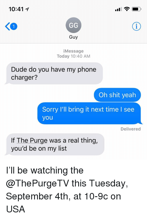 Dude, Funny, and Phone: 10:41 1  Guy  iMessage  Today 10:40 AM  Dude do you have my phone  charger?  Oh shit yeah  Sorry I'll bring it next time l see  you  Delivered  If The Purge was a real thing,  you'd be on my list I'll be watching the @ThePurgeTV this Tuesday, September 4th, at 10-9c on USA