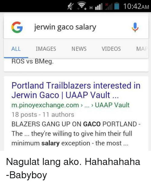 News, Ups, and Videos: 10:42AM  G jerwin gaco salary  ALL  IMAGES  NEWS  VIDEOS  MAI  ROS vs BMeg  Portland Trailblazers interested in  Jerwin Gaco I UAAP Vault  m.pinoyexchange.com  UAAP Vault  18 posts  11 authors  BLAZERS GANG UP ON GACO PORTLAND  The they're willing to give him their full  minimum salary exception the most Nagulat lang ako. Hahahahaha  -Babyboy