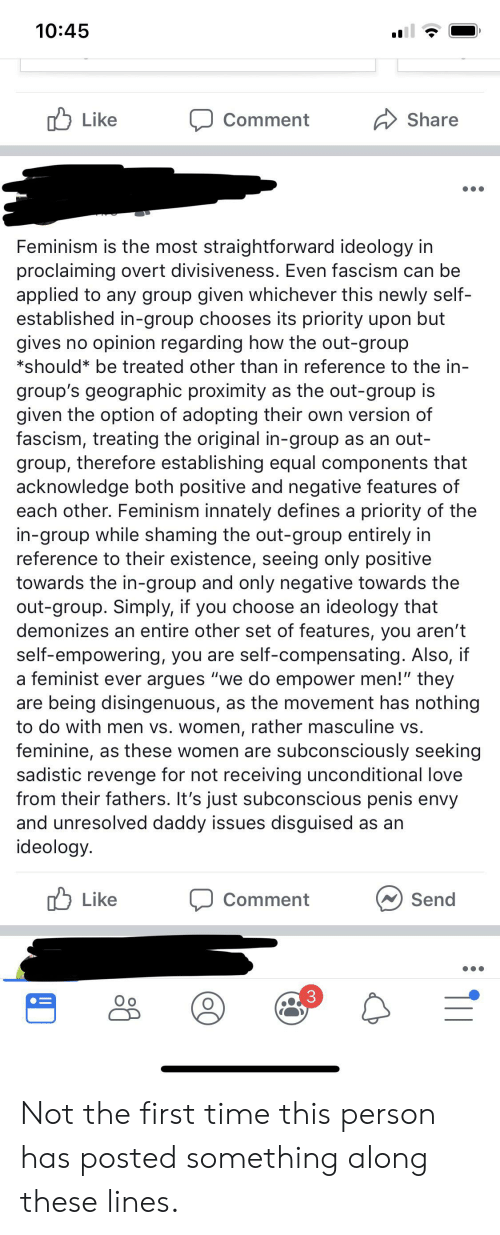 """Men Vs Women: 10:45  Like  Share  Comment  Feminism is the most straightforward ideology in  proclaiming overt divisiveness. Even fascism can be  applied to any group given whichever this newly self-  established in-group chooses its priority upon but  gives no opinion regarding how the out-group  *should be treated other than in reference to the in-  group's geographic proximity as the out-group is  given the option of adopting their own version of  fascism, treating the original in-group as an out-  group, therefore establishing equal components that  acknowledge both positive and negative features of  each other. Feminism innately defines a priority of the  in-group while shaming the out-group entirely in  reference to their existence, seeing only positive  towards the in-group and only negative towards the  out-group. Simply, if you choose an ideology that  demonizes an entire other set of features, you aren't  self-empowering, you are self-compensating. Also, if  a feminist ever argues """"we do empower men!"""" they  are being disingenuous, as the movement has nothing  to do with men vs. women, rather masculine vs.  feminine, as these women are subconsciously seeking  sadistic revenge for not receiving unconditional love  from their fathers. It's just subconscious penis envy  and unresolved daddy issues disguised as an  ideology.  Like  Send  Comment  3  O o Not the first time this person has posted something along these lines."""