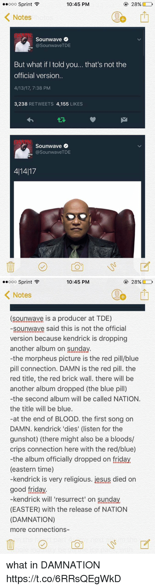 Blue Pill: 10:45 PM  Ooo Sprint  F  28%  Notes  Sounwave  asounwaveTDE  But what if told you... that's not the  official version.  4/13/17, 7:38 PM  3,238  RETWEETS 4,155  LIKES  Sounwave  (a SounwaveTDE  411417   10:45 PM  28%,  Ooo Sprint  F  K Notes  (sounwave is a producer at TDE)  sounwave said this is not the official  version because kendrick is dropping  another album on Sunday  -the morpheus picture is the red pill/blue  pill connection. DAMN is the red pill. the  red title, the red brick wall. there will be  another album dropped (the blue pill)  -the second album will be called NATION.  the title will be blue.  at the end of BLOOD. the first song on  DAMN. kendrick 'dies' (listen for the  gunshot) (there might also be a bloods/  crips connection here with the red/blue)  -the album officially dropped on friday  (eastern time)  -kendrick is very religious. iesus died on  good friday  kendrick will resurrect on Sunday.  (EASTER) with the release of NATION  (DAMNATION)  more connections what in DAMNATION https://t.co/6RRsQEgWkD