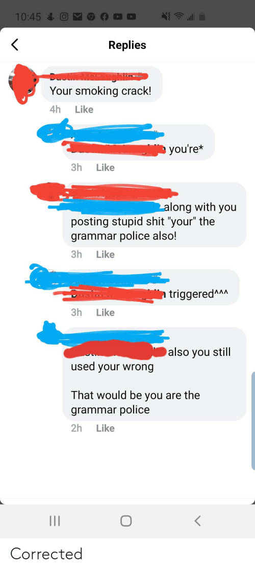 "grammar police: 10:45  Replies  DOO Moratghlin  Your smoking crack!  4h  Like  you're*  3h  Like  along with you  posting stupid shit ""your"" the  grammar police also!  3h  Like  triggeredAAA  3h  Like  also you still  used your wrong  That would be you are the  grammar police  2h  Like  II Corrected"