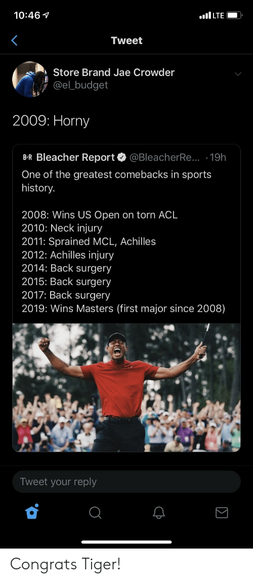 Jae Crowder: 10:46  Tweet  Store Brand Jae Crowder  @el_budget  2009: Horny  B-R Bleacher Report @BleacherRe... -19h  One of the greatest comebacks in sports  history.  2008: Wins US Open on torn ACL  2010: Neck injury  2011: Sprained MCL, Achille:s  2012: Achilles injury  2014: Back surgery  2015: Back surgery  2017: Back surgery  2019: Wins Masters (first major since 2008)  Tweet your reply Congrats Tiger!