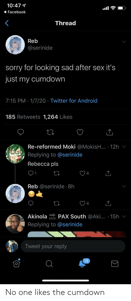 aki: 10:47 1  Facebook  Thread  Reb  @serinide  sorry for looking sad after sex it's  just my cumdown  7:15 PM · 1/7/20 · Twitter for Android  185 Retweets 1,264 Likes  Re-reformed Moki @MokisH... · 12h  Replying to @serinide  Rebecca pls  4  Reb @serinide · 8h  4  PAX South @Aki... · 15h v  Akinola  SOON  Replying to @serinide  Tweet your reply  18  Σ  <] No one likes the cumdown