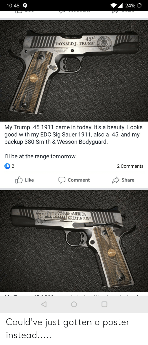 sig sauer: 10:48  24%  45th  DONALD J. TRUMP  ASIDS  AUTO-ORDNANCE CORP  WORCESTER MA  AOB04774  1911A1  My Trump .45 1911 came in today. It's a beauty. Looks  good with my EDC Sig Sauer 1911, also a .45, and my  backup 380 Smith & Wesson Bodyguard.  I'll be at the range tomorrow.  2 1(ל  2 Comments  Like  Comment  Share  AOAMAKE AMERICA  GREAT AGAIN  NITCO Could've just gotten a poster instead.....