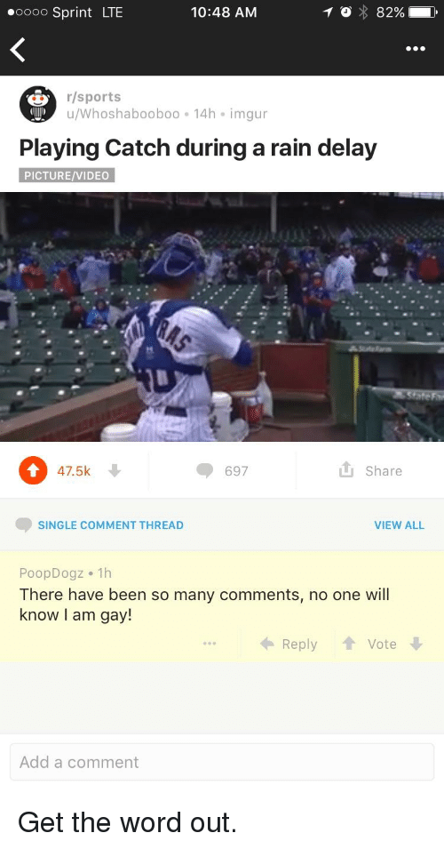 rain delay: 10:48 AM  ooooo Sprint LTE  r/sports  u/Whoshabooboo. 14h imgur  Playing Catch during a rain delay  PICTURE/VIDEO  47.5k  Share  697  SINGLE COMMENT THREAD  VIEW ALL  Poop Dogz. 1h  There have been so many comments, no one will  know I am gay!  Vote  Reply  Add a comment