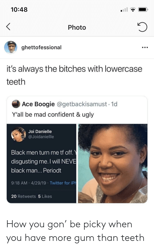 danielle: 10:48  Photo  ghettofessional  it's always the bitches with lowercase  teeth  Ace Boogie @getbackisamust 1d  Y'all be mad confident & ugly  Joi Danielle  @Joidaniellle  Black men turn me tf off.  disgusting me. I will NEVE  black man... Periodt  9:18 AM 4/29/19 Twitter for iPh  20 Retweets 5 Likes How you gon' be picky when you have more gum than teeth
