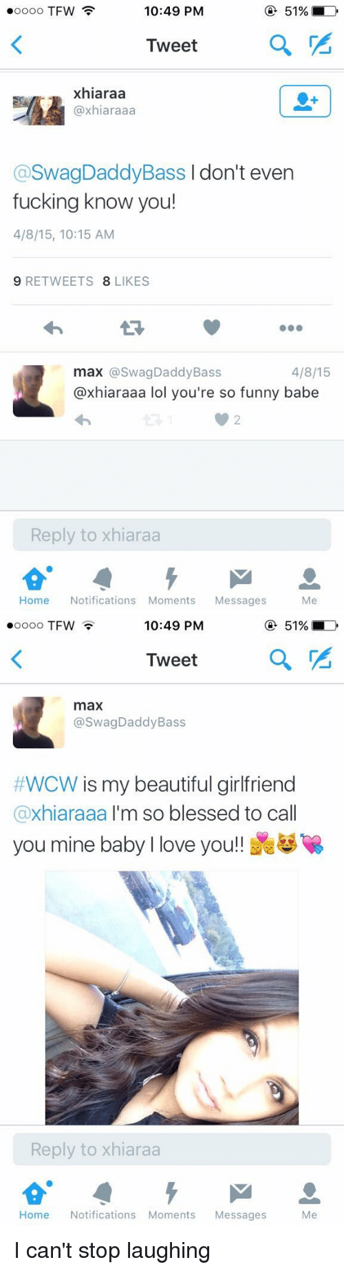 WCW: 10:49 PM  ooooo TFW  51%  Tweet  a  xhiaraa  (axhiaraaa  aswagDaddyBass don't even  fucking know you!  4/8/15, 10:15 AM  9 RETWEETS  8 LIKES  4/8/15  max @Swag Daddy Bass  @xhiaraaa lol you're so funny babe  Reply to xhiaraa  Home  Notifications Moments  Messages  Me   10:49 PM  51%  OOOOO TFW  Tweet  a  max  @Swag Daddy Bass  #WCW s my beautiful girlfriend  axhiaraaa I'm so blessed to ca  you mine baby l love you  Reply to xhiaraa  Home  Notifications Moments  Messages  Me I can't stop laughing