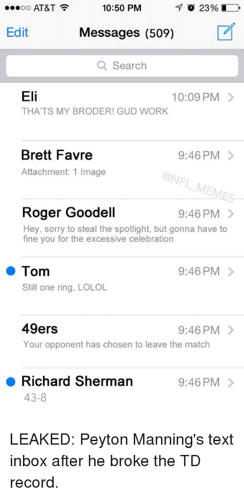 Sherman: 10:50 PM  7 23% I  OO  AT&T  Edit  Messages (509)  a Search  Eli  10:09 PM  THATS MY BRODER! GUD WORK.  Brett Favre  9:46 PM  Attachment: 1 Image  NFL MEMES  Roger Goodell  9:46 PM  Hey, sorry to steal the spotlight, but gonna have to  fine you for the excessive celebration  9:46 PM  Tom  Still one ring, LOLOL  49ers  9:46 PM  Your opponent has chosen to leave the match  Richard Sherman  9:46 PM  43-8 LEAKED: Peyton Manning's text inbox after he broke the TD record.