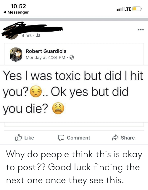 did you die: 10:52  1 Messenger  LTE  8 hrs ·  Robert Guardiola  Monday at 4:34 PM .  Yes I was toxic but did I hit  you?.. Ok yes but did  you die?  לו Like  Share  Comment Why do people think this is okay to post?? Good luck finding the next one once they see this.
