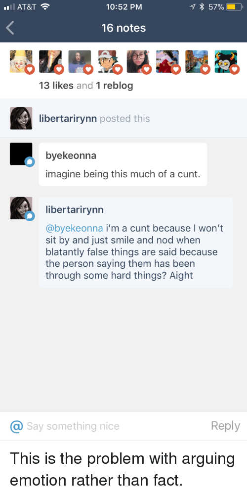 Blatantly: 10:52 PM  1 *  57%E,  16 notes  13 likes and 1 reblog  libertarirynn posted this  byekeonna  imagine being this much of a cunt.  libertarirynn  @byekeonna i'm a cunt because I won't  sit by and just smile and nod when  blatantly false things are said because  the person saying them has been  through some hard things? Aight  Say something nice  Reply <p>This is the problem with arguing emotion rather than fact.</p>