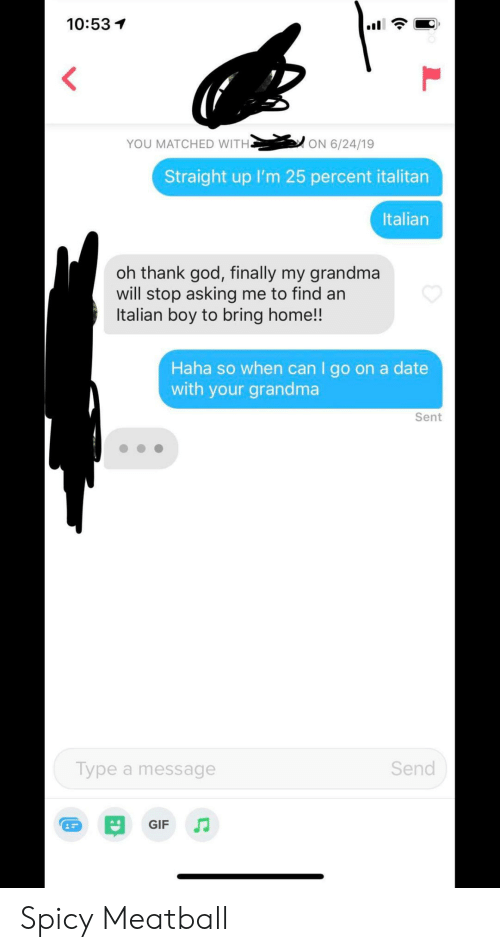 Oh Thank God: 10:53  YOU MATCHED WITH.  ON 6/24/19  Straight up I'm 25 percent italitan  Italian  oh thank god, finally my grandma  will stop asking me to find an  Italian boy to bring home!!  Haha so when can I go on a date  with your grandma  Sent  Send  Type a message  GIF Spicy Meatball