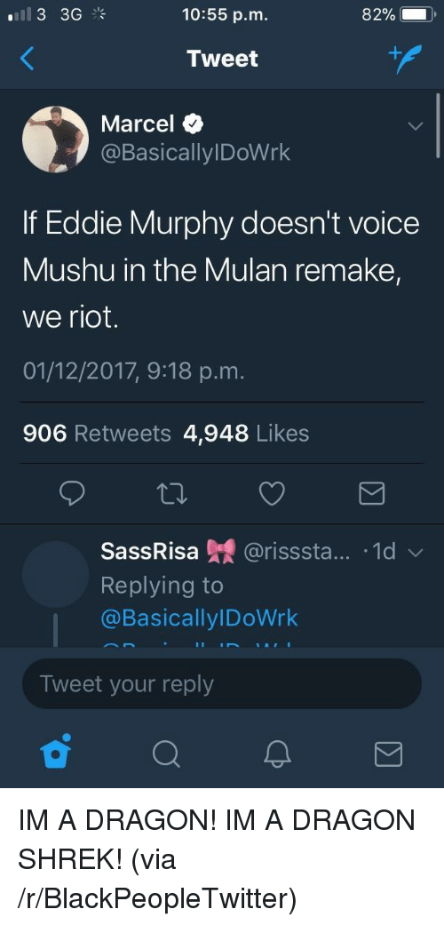 Eddie Murphy: 10:55 p.m.  82%.  Tweet  Marcel  @BasicallylDoWrk  If Eddie Murphy doesn't voice  Mushu in the Mulan remake,  we riot.  01/12/2017, 9:18 p.m.  906 Retweets 4,948 Likes  SassRisa 녔 @risssta...-1d ﹀  Replying to  @BasicallylDoWrk  Tweet your reply <p>IM A DRAGON! IM A DRAGON SHREK! (via /r/BlackPeopleTwitter)</p>