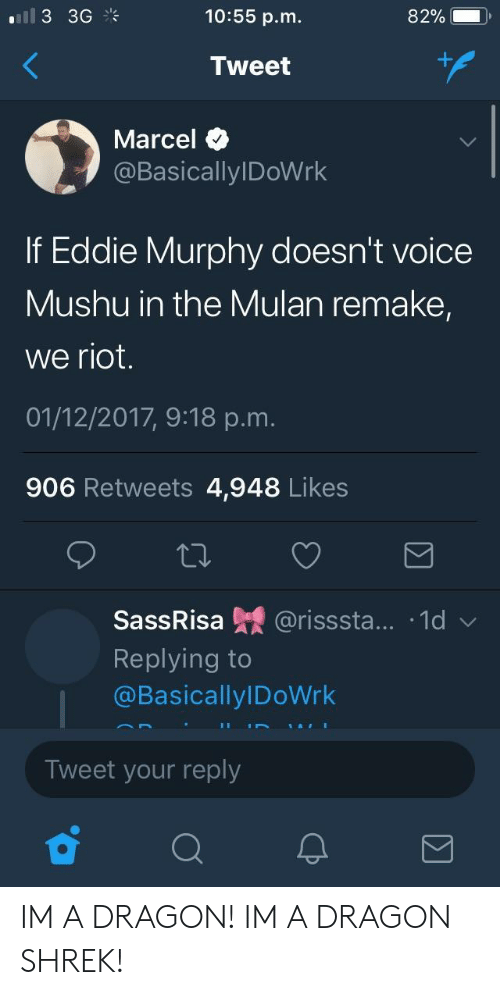 Eddie Murphy: 10:55 p.m.  82%.  Tweet  Marcel  @BasicallylDoWrk  If Eddie Murphy doesn't voice  Mushu in the Mulan remake,  we riot.  01/12/2017, 9:18 p.m.  906 Retweets 4,948 Likes  SassRisa 녔 @risssta...-1d ﹀  Replying to  @BasicallylDoWrk  Tweet your reply IM A DRAGON! IM A DRAGON SHREK!