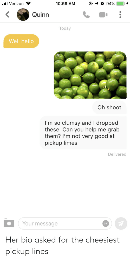 limes: 10:59 AM  llVerizon  94%  Quinn  Today  Well hello  Oh shoot  clumsy and I dropped  grab  I'm so  these. Can you help  them? I'm not very good at  pickup limes  me  Delivered  Your message  GIF Her bio asked for the cheesiest pickup lines
