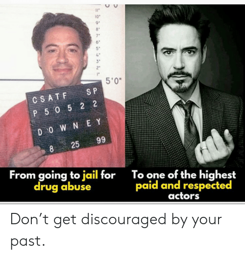 s&p: 10  7  5'0  S P  CSATF  P 5052 2  D O W N E Y  99  25  8  From going to jail for  drug abuse  To one of the highest  paid and respected  actors Don't get discouraged by your past.