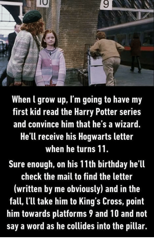 first kid: 10  9  When l grow up, I'm going to have my  first kid read the Harry Potter series  and convince him that he's a wizard.  He'll receive his Hogwarts letter  when he turns 11  Sure enough, on his 11th birthday he'll  check the mail to find the letter  (written by me obviously) and in the  fall, l'l take him to King's Cross, point  him towards platforms 9 and 10 and not  say a word as he collides into the pillar.