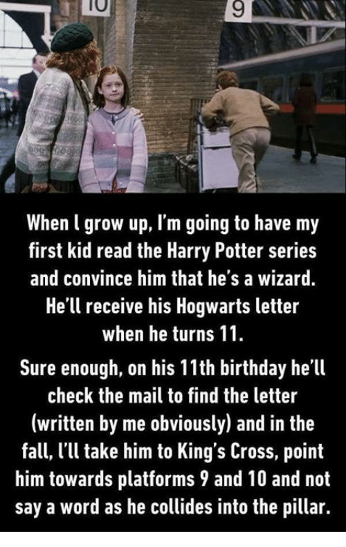 first kid: 10  9  When l grow up, I'm going to have my  first kid read the Harry Potter series  and convince him that he's a wizard.  He'll receive his Hogwarts letter  when he turns 11  Sure enough, on his 11th birthday he'll  check the mail to find the letter  (written by me obviously) and in the  fall, 'l take him to King's Cross, point  him towards platforms 9 and 10 and not  say a word as he collides into the pillar.