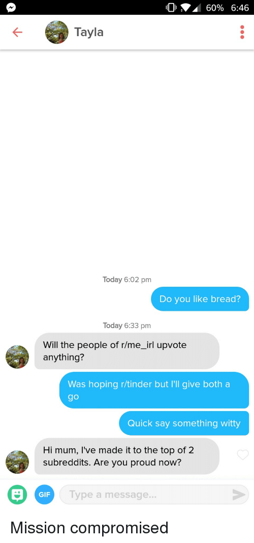 R Me Irl: 10 A 60% 6:46  Tayla  Today 6:02 pm  Do you like bread?  Today 6:33 pm  Will the people of r/me_irl upvote  anything?  Was hoping r/tinder but I'l give both a  go  Quick say something witty  Hi mum, I've made it to the top of 2  subreddits. Are you proud now?  GIF  Tv  ype a message.. Mission compromised
