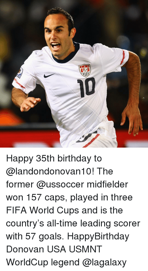 usmnt: 10  alfnd Happy 35th birthday to @landondonovan10! The former @ussoccer midfielder won 157 caps, played in three FIFA World Cups and is the country's all-time leading scorer with 57 goals. HappyBirthday Donovan USA USMNT WorldCup legend @lagalaxy