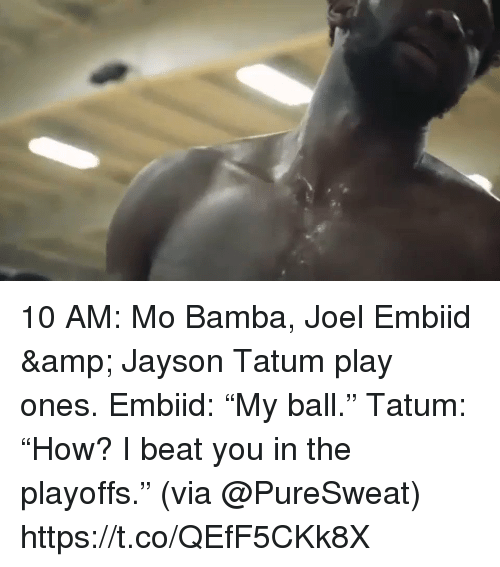 "Memes, 🤖, and Via: 10 AM: Mo Bamba, Joel Embiid & Jayson Tatum play ones.   Embiid: ""My ball."" Tatum: ""How? I beat you in the playoffs.""  (via @PureSweat)   https://t.co/QEfF5CKk8X"