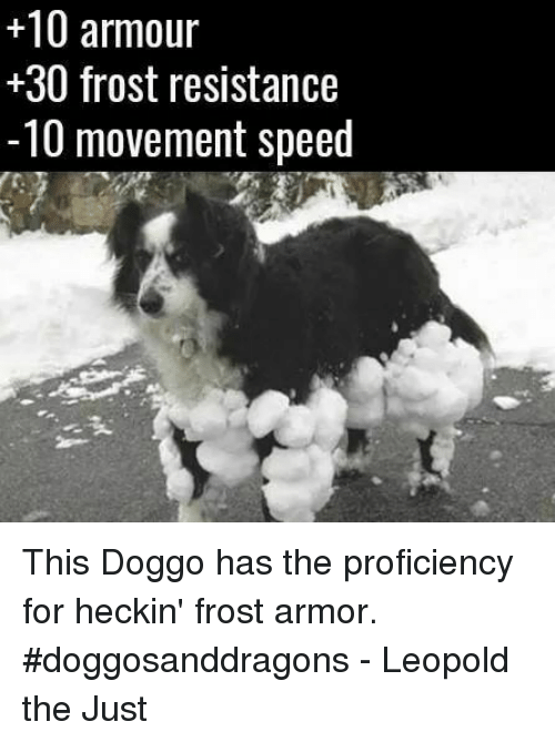 frosting: +10 armour  30 frost resistance  -10 movement speed This Doggo has the proficiency for heckin' frost armor. #doggosanddragons  - Leopold the Just