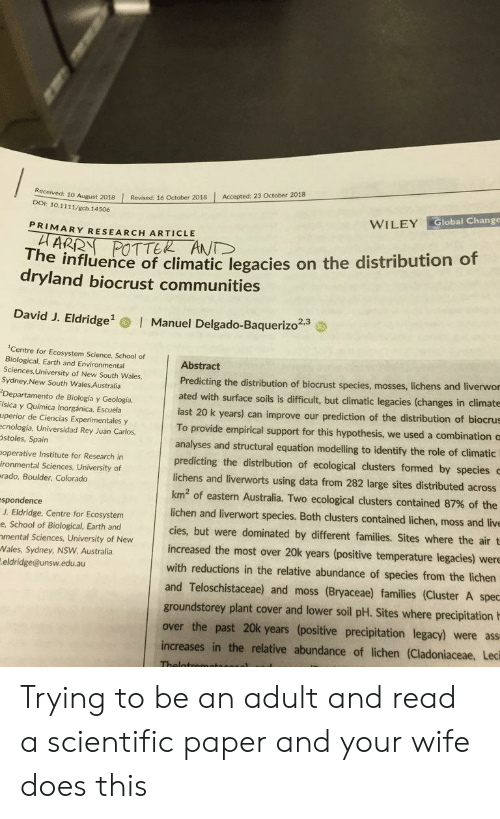 empirical: 10 August 2018 Revised: 16 October 2018 Accepted: 23 October 2018  DOI: 10.1111/gcb.14506  WILEY Global Change  PRIMARY RESEARCH ARTICLE  The influence of climatic legacies on the distribution of  dryland biocrust communities  David J. Eldridge  Manuel Delgado-Baquerizo2.  2,3  Centre for Ecosystem Science, School of  Biological, Earth and Environmental  Sciences, University of New South Wales,  Sydney,New South Wales Australia  Departamento de Biología y Geología,  ísica y Química Inorgánica, Escuela  uperior de Ciencias Experimentales y  ecnología, Universidad Rey Juan Carlos  stoles, Spain  operative Institute for Research in  ironmental Sciences, University of  rado, Boulder, Colorado  Abstract  Predicting the distribution of biocrust species, mosses, lic  ated with surface soils is difficult, but climatic legacies (changes in climate  hens and liverwor  last 20 k years) can improve our prediction of the distribution of biocrus  To provide empirical support for this hypothesis, we used a combination c  analyses and structural equation modelling to identify the role of climatic  predicting the distribution of ecological clusters formed by species  lichens and liverworts using data from 282 large sites distributed across  km2 of eastern Australia. Two ecological clusters contained 87% of the  lichen and liverwort species. Both clusters contained lichen, moss and live  cies, but were dominated by different families. Sites where the air t  increased the most over 20k years (positive temperature legacies) were  with reductions in the relative abundance of species from the lichen  and Teloschistaceae) and moss (Bryaceae) families (Cluster A spec  spondence  J. Eldridge, Centre for Ecosystem  e, School of Biological, Earth and  mental Sciences, University of New  Wales, Sydney, NSW Australia  eldridge@unsw.edu.au  groundstorey plant cover and lower soil pH. Sites where precipitation  over the past 20k years (positive precipitation legacy) were ass  increases in the relative abundance of lichen (Cladoniaceae, Leci Trying to be an adult and read a scientific paper and your wife does this