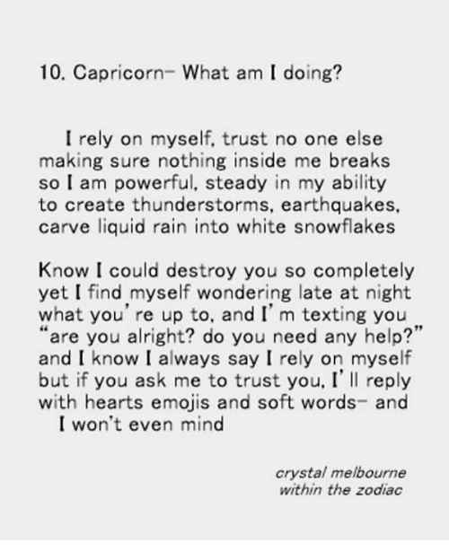 """earthquakes: 10. Capricorn- What am I doing?  I rely on myself, trust no one else  making sure nothing inside me breaks  so I am powerful, steady in my ability  to create thunderstorms, earthquakes,  carve liquid rain into white snowflakes  Know I could destroy you so completely  yet I find myself wondering late at night  what you're up to, and I' m texting you  """"are you alright? do you need any help?'  and I know I always say I rely on myself  but if you ask me to trust you, I' Il reply  with hearts emojis and soft words- and  I won't even mind  crystal melbourne  within the zodiac"""