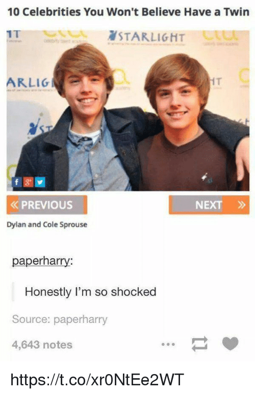 Girl Memes, Cole Sprouse, and Celebrities: 10 Celebrities You Won't Believe Have a Twin  OLSTARLIGHT  ARLIG  PREVIous  NEXT »  Dylan and Cole Sprouse  paperharry:  Honestly l'm so shocked  Source: paperharry  4,643 notes https://t.co/xr0NtEe2WT