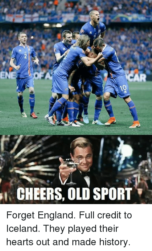 England, Soccer, and Sports: 10  CHEERS, OLD SPORT Forget England. Full credit to Iceland. They played their hearts out and made history.