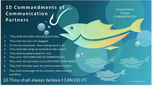 wait for me: 10 Commandments of  Communication  Partners  Empowerment  through  COMMUNICATION!  1.  2.  3.  4.  5.  6.  7.  8.  9.  Thou shall start with motivating activities  Thou shall be sure I am engaged.  If I am not interested, thou shall go back to #1  Thou shall talk using my symbols or AAC system.  Thou shall be patient (wait for me).  Thou shall NOT FORCE ME TO COMMUNICATE  Thou shall not lay hands on me (NO HAND OVER HAND)  Thou shall not take away my communication system.  Thou shall encourage me to comment, share and ask  questions  10.Thou shall always believe I CAN DO IT!  Vicki Clarke, 2018