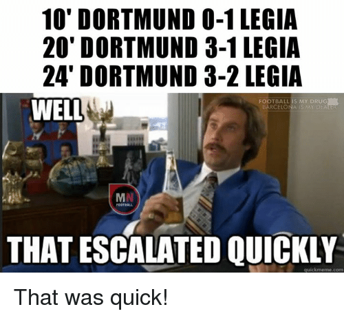 Quickmemes: 10' DORTMUND 0-1 LEGIA  20' DORTMUND 3-1 LEGIA  24' DORTMUND 3-2 LEGIA  FOOTBALL IS MY DRUG  WELL  BARCELO  S MY DEATE  MN  THAT ESCALATED QUICKLY  quickmeme com That was quick!