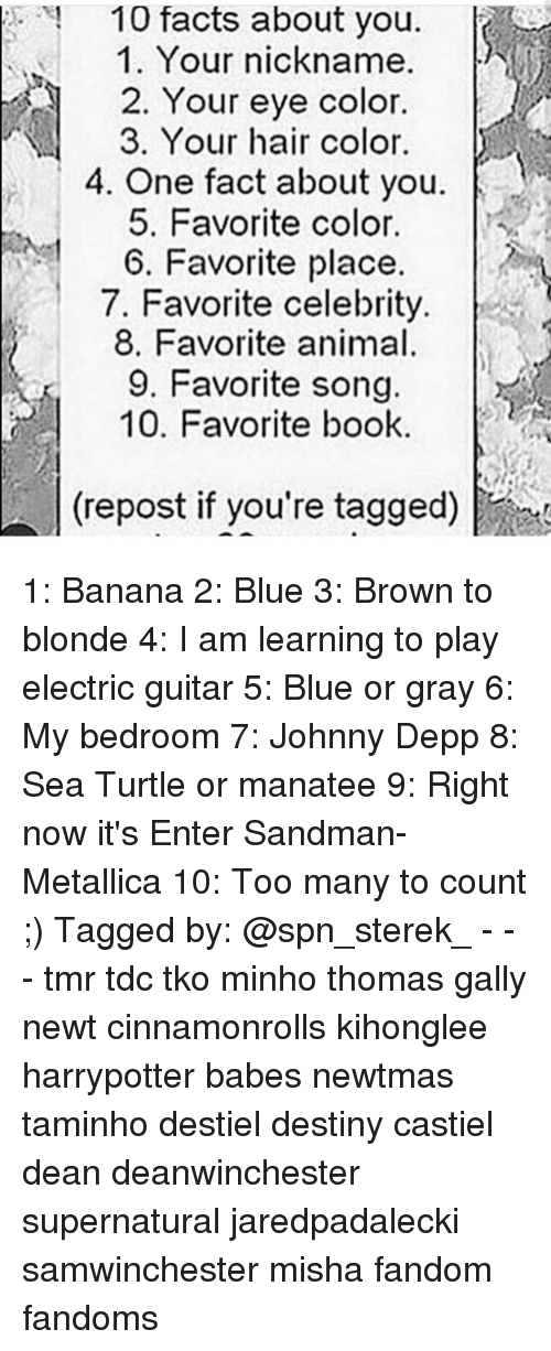 Anime, Destiny, and Johnny Depp: 10 facts about you  1. Your nickname.  2. Your eye color.  3. Your hair color.  4. One fact about you  5. Favorite color.  6. Favorite place.  7. Favorite celebrity.  8. Favorite animal.  9. Favorite song  10. Favorite book  (repost if you're tagged) 1: Banana 2: Blue 3: Brown to blonde 4: I am learning to play electric guitar 5: Blue or gray 6: My bedroom 7: Johnny Depp 8: Sea Turtle or manatee 9: Right now it's Enter Sandman- Metallica 10: Too many to count ;) Tagged by: @spn_sterek_ - - - tmr tdc tko minho thomas gally newt cinnamonrolls kihonglee harrypotter babes newtmas taminho destiel destiny castiel dean deanwinchester supernatural jaredpadalecki samwinchester misha fandom fandoms