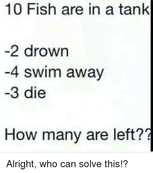 memes: 10 Fish are in a tank  -2 drown  -4 swim away  -3 die  How many are left?? Alright, who can solve this!?