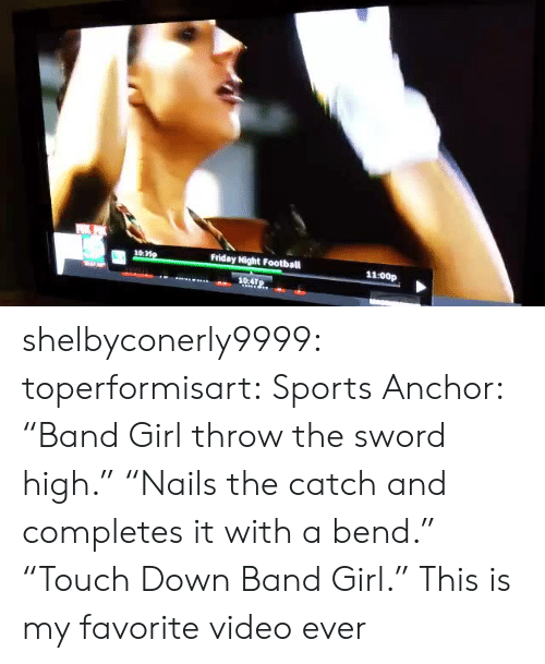 """The Catch: 10:  Friday Night Football  11:00p  104TP. shelbyconerly9999:  toperformisart:   Sports Anchor: """"Band Girl throw the sword high."""" """"Nails the catch and completes it with a bend."""" """"Touch Down Band Girl.""""   This is my favorite video ever"""