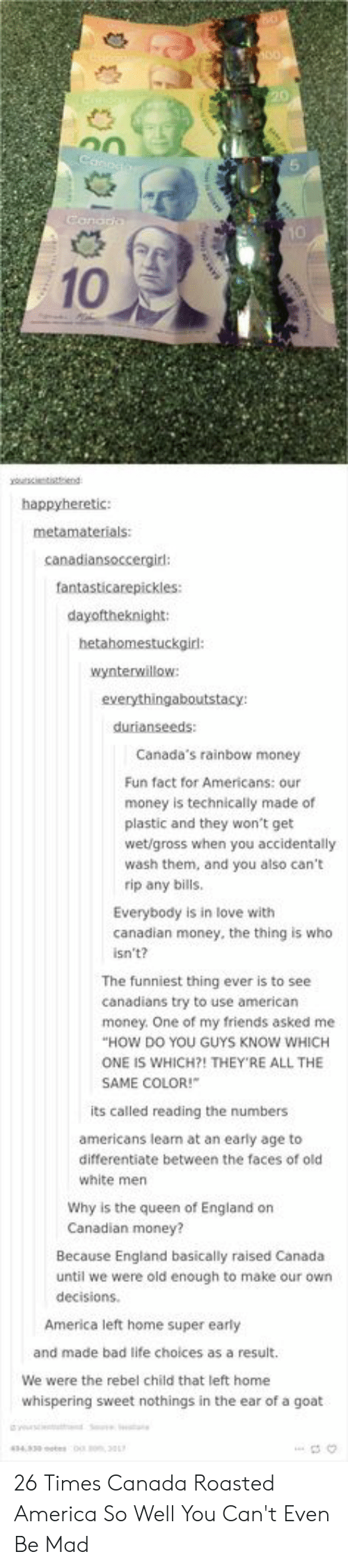 Canadians: 10  happyheretic:  canadiansoccergird:  fantasticarepickles:  dayoftheknight:  hetahomestuckgir:  wynterwillow  durianseeds:  Canada's rainbow money  Fun fact for Americans: our  money is technically made of  plastic and they won't get  wet/gross when you accidentally  wash them, and you also can't  rip any bills  Everybody is in love with  canadian money, the thing is who  isn't?  The funniest thing ever is to see  canadians try to use american  HOW DO YOU GUYS KNOW WHICH  SAME COLOR!  money. One of my friends asked me  ONE IS WHICH?! THEY'RE ALL THE  its called reading the numbers  americans learn at an early age to  differentiate between the faces of old  white men  Why is the queen of England on  Canadian money?  Because England basically raised Canada  until we were old enough to make our own  decisions.  America left home super early  and made bad life choices as a result.  We were the rebel child that left home  whispering sweet nothings in the ear of a goat 26 Times Canada Roasted America So Well You Can't Even Be Mad