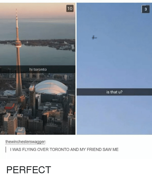 Memes and 🤖: 10  hi toronto  is that u?  thewinchesterswagger:  l WAS FLYING OVER TORONTO AND MY FRIEND SAW ME PERFECT