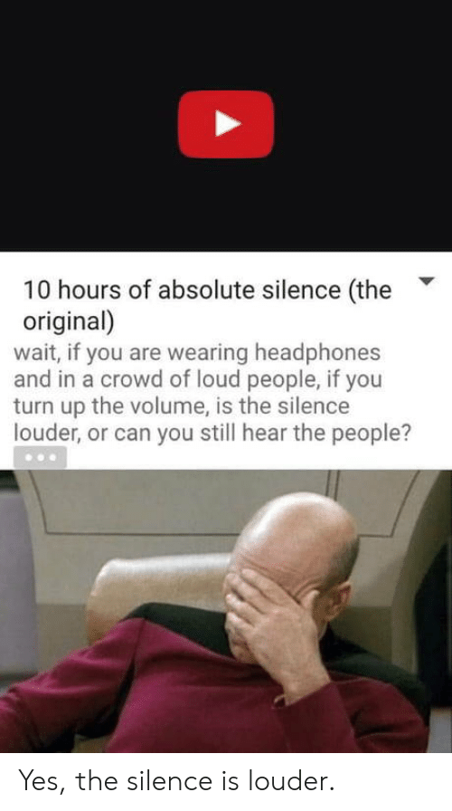 turn up the volume: 10 hours of absolute silence (the  original)  wait, if you are wearing headphones  and in a crowd of loud people, if you  turn up the volume, is the silence  louder, or can you still hear the people? Yes, the silence is louder.
