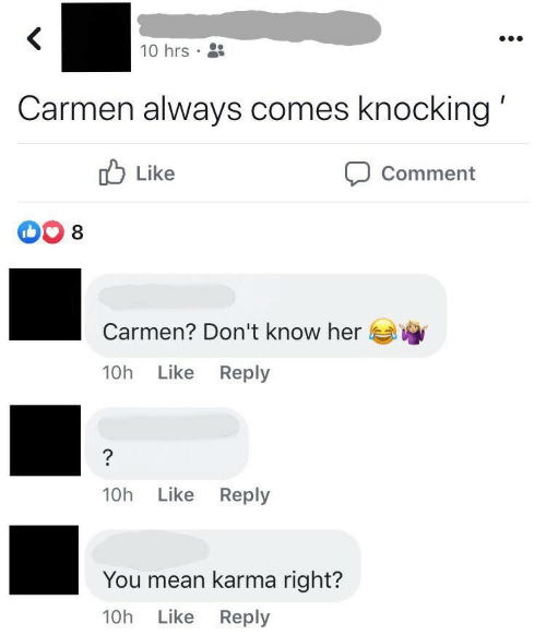 Karma: 10 hrs •  Carmen always comes knocking'  O Like  Comment  Carmen? Don't know her  Like Reply  10h  Like Reply  10h  You mean karma right?  10h Like Reply