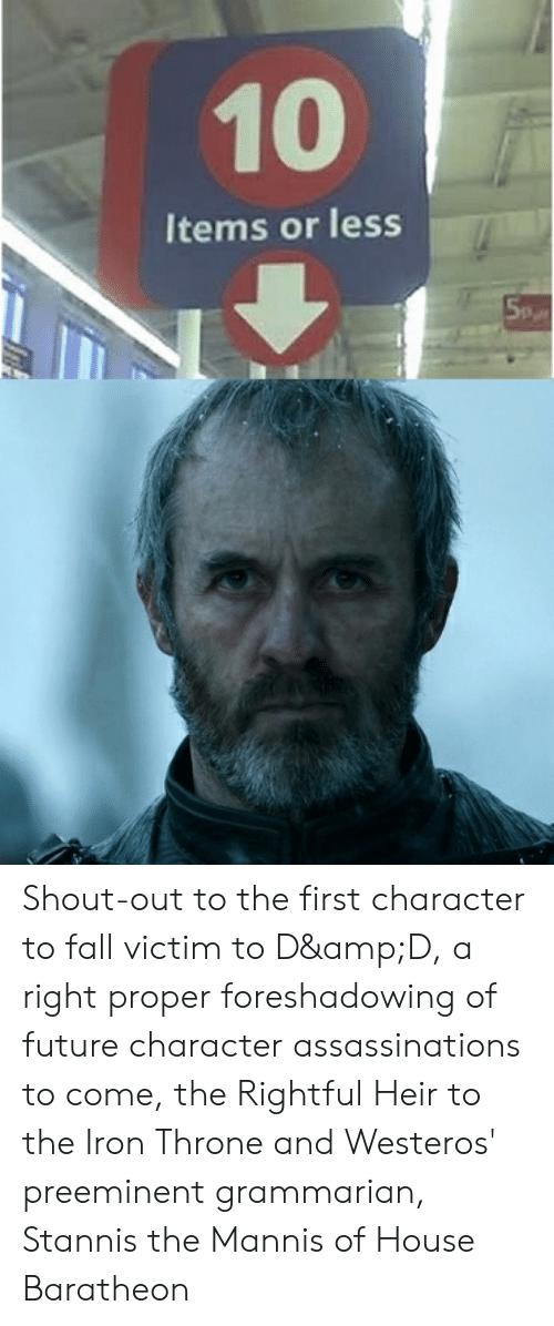 house baratheon: 10  Items or less Shout-out to the first character to fall victim to D&D, a right proper foreshadowing of future character assassinations to come, the Rightful Heir to the Iron Throne and Westeros' preeminent grammarian, Stannis the Mannis of House Baratheon