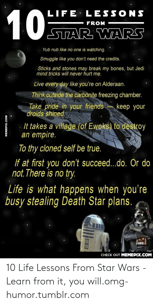do or do not there is no try: 10  LIFE LESSONS  FROM  STAR WAR5  Yub nub like no one is watching.  Smuggle like you don't need the credits.  Sticks and stones may break my bones, but Jedi  mind tricks will never hurt me.  Live every day like you're on Alderaan.  Think outside the carbonite freezing chamber.  Take pride in your friends  droids shined.  keep your  It takes a village (of Ewoks) to destroy  an empire.  To thy cloned self be true.  If at first you don't succeed...do. Or do  not.There is no try.  Life is what happens when you're  busy stealing Death Star plans.  CНECK OUT MЕМЕРIХ.COМ  MEMEPIX.COM 10 Life Lessons From Star Wars - Learn from it, you will.omg-humor.tumblr.com