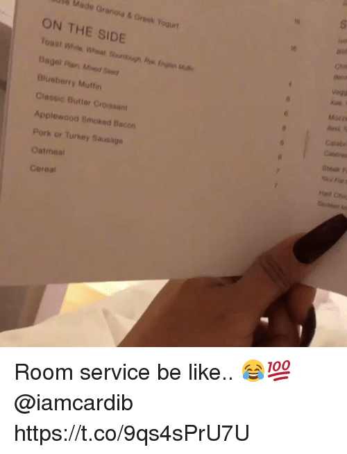 Be Like, Turkey, and Greek: 10  Made Granola&Greek Yogurt  ON THE SIDE  le  Uagel Plan, Mined Seed  Blueberry Muffin  Classic Butter Croissant  Applewood Smoked Bacon  Pork or Turkey Sausage  Oatmeal  Cereal  Morz  Gatabr  Steak P  Hail Chic Room service be like.. 😂💯 @iamcardib https://t.co/9qs4sPrU7U