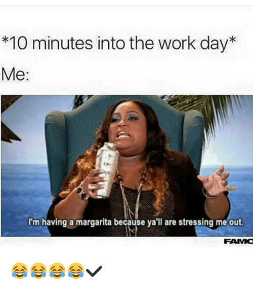 Funny Meme About Stress : Minutes into the work day me i m having a margarita