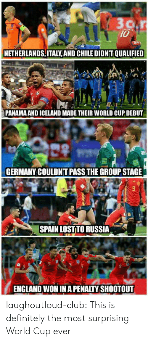 Panama: 10  NETHERLANDS,ITALY, AND CHILE DIDN'T QUALIFIED  PANAMA AND ICELAND MADE THEIR WORLD CUP DEBUT  GERMANY COULDN'T PASS THE GROUP STAGE  SPAIN LOST TO RUSSIA  ENGLAND WON IN A PENALTY SHOOTOUT laughoutloud-club:  This is definitely the most surprising World Cup ever
